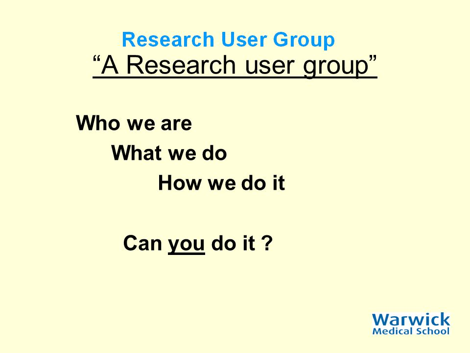 A Research user group Who we are What we do How we do it Can you do it ?