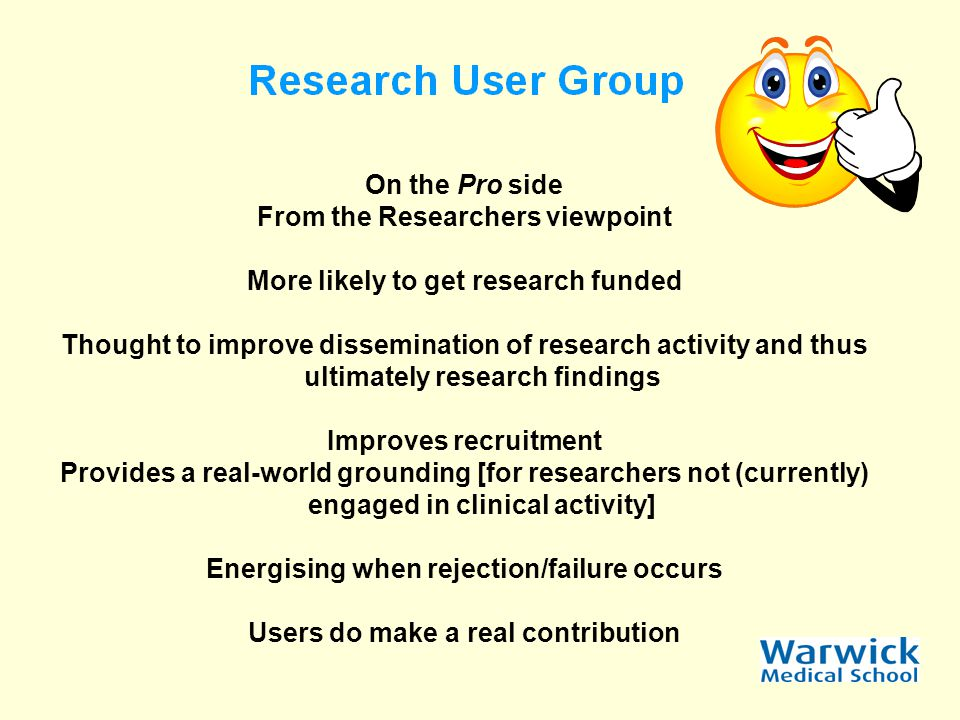 On the Pro side From the Researchers viewpoint More likely to get research funded Thought to improve dissemination of research activity and thus ultimately research findings Improves recruitment Provides a real-world grounding [for researchers not (currently) engaged in clinical activity] Energising when rejection/failure occurs Users do make a real contribution