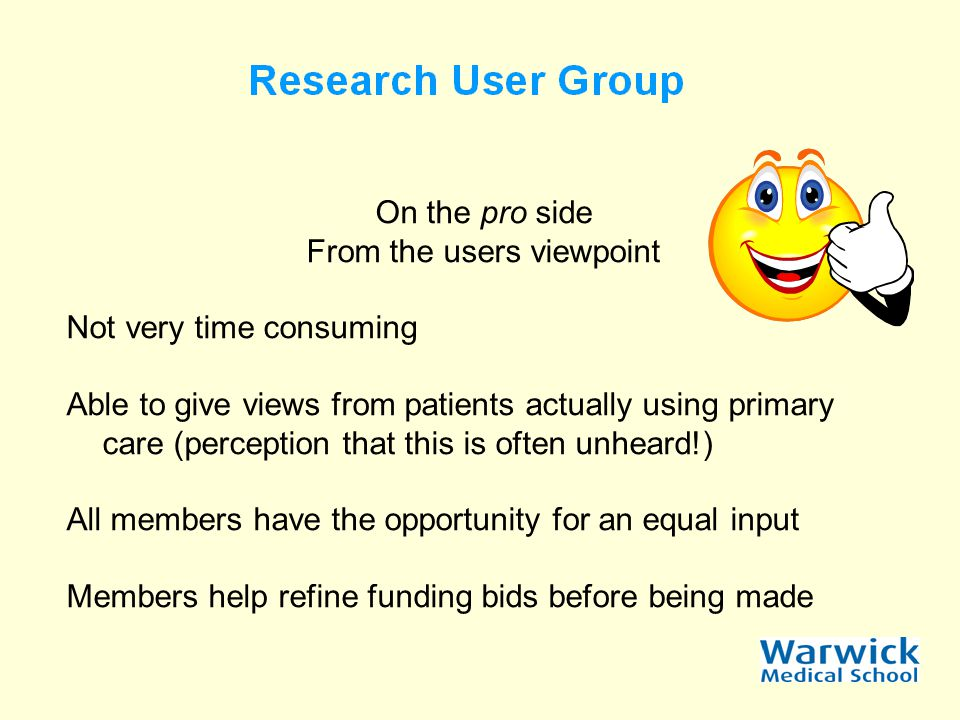 On the pro side From the users viewpoint Not very time consuming Able to give views from patients actually using primary care (perception that this is often unheard!) All members have the opportunity for an equal input Members help refine funding bids before being made