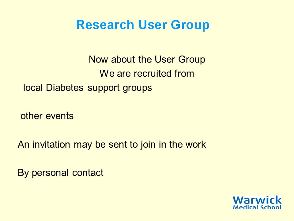Now about the User Group We are recruited from local Diabetes support groups other events An invitation may be sent to join in the work By personal contact
