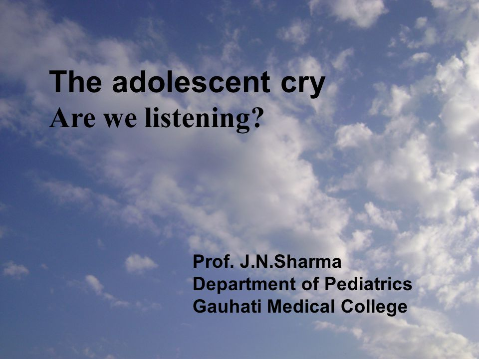 The adolescent cry Are we listening? Prof. J.N.Sharma Department of Pediatrics Gauhati Medical College