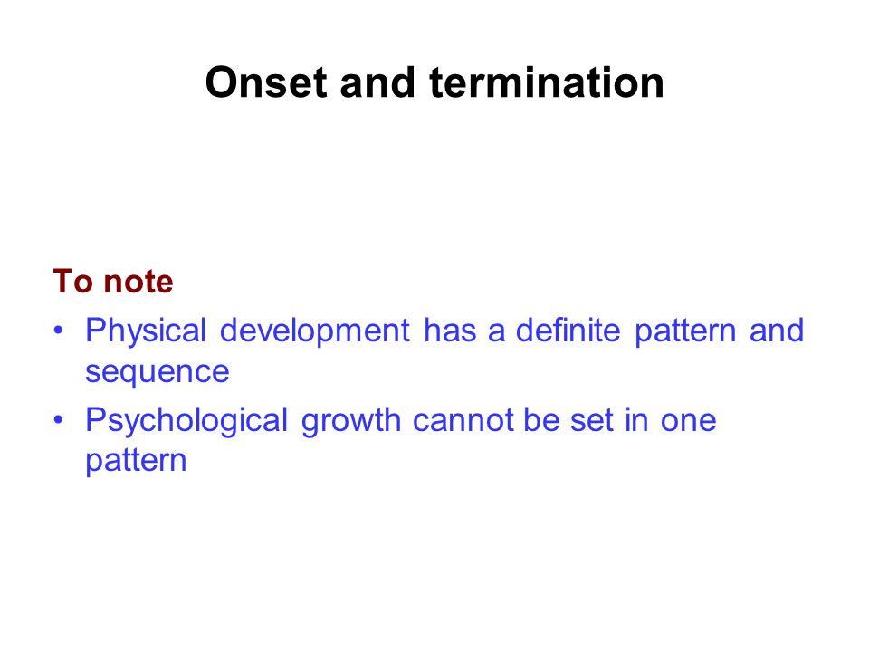 Onset and termination To note Physical development has a definite pattern and sequence Psychological growth cannot be set in one pattern