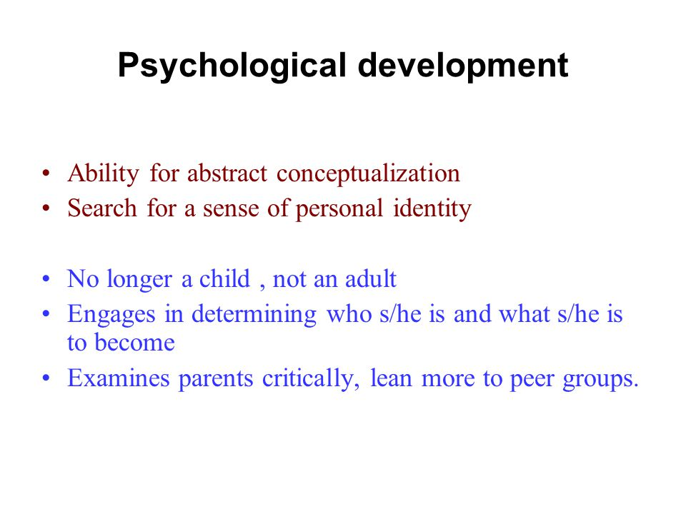 Psychological development Ability for abstract conceptualization Search for a sense of personal identity No longer a child, not an adult Engages in determining who s/he is and what s/he is to become Examines parents critically, lean more to peer groups.
