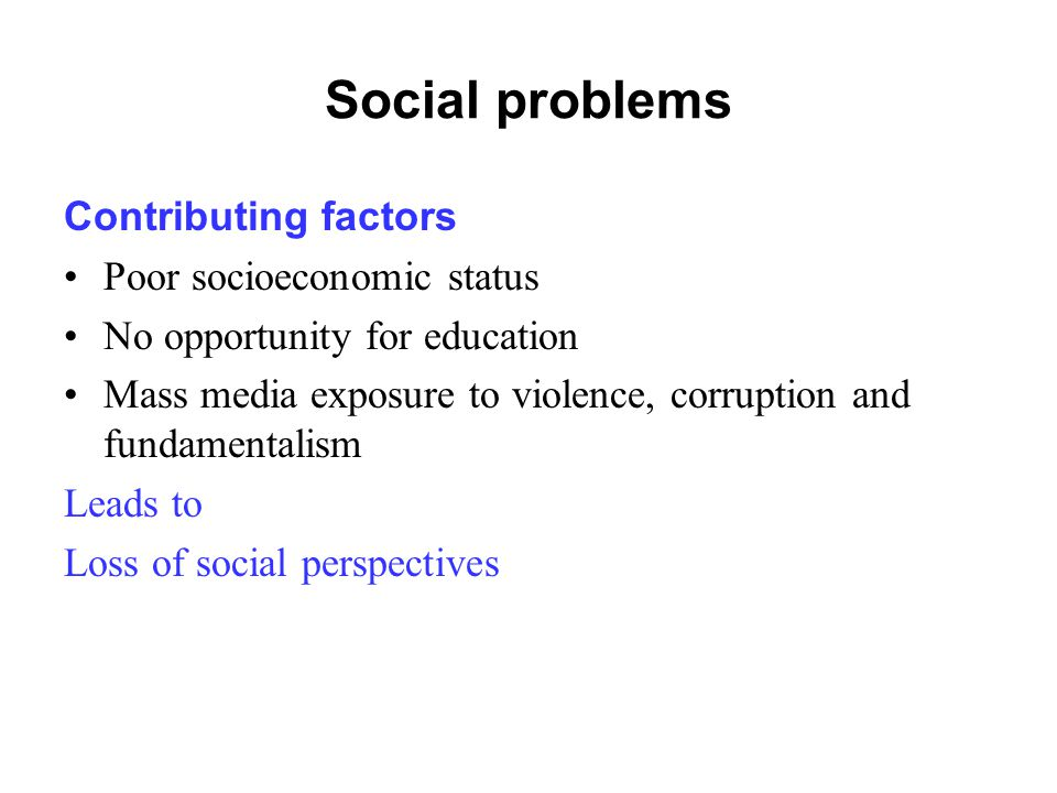Social problems Contributing factors Poor socioeconomic status No opportunity for education Mass media exposure to violence, corruption and fundamenta