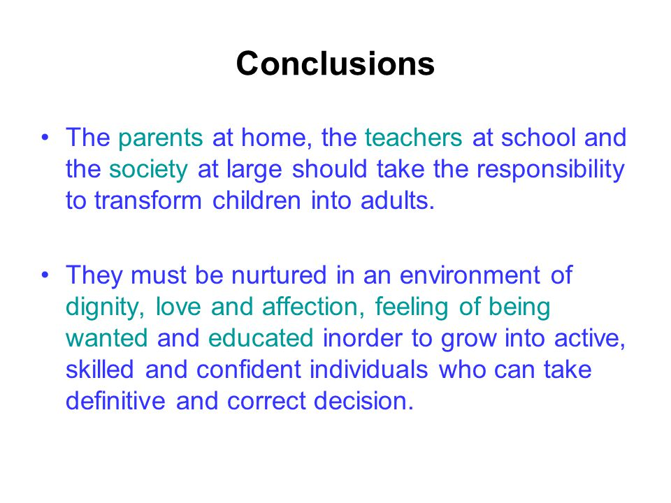 Conclusions The parents at home, the teachers at school and the society at large should take the responsibility to transform children into adults. The