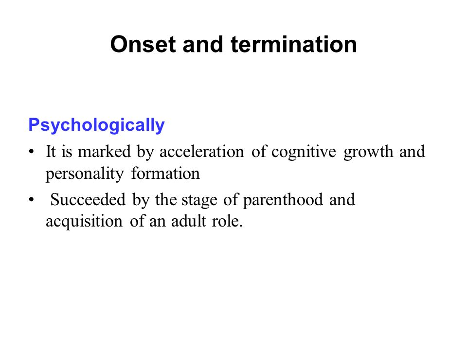 Onset and termination Psychologically It is marked by acceleration of cognitive growth and personality formation Succeeded by the stage of parenthood and acquisition of an adult role.