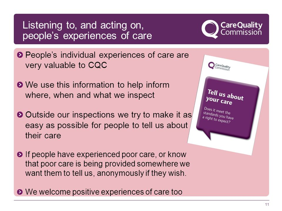 11 Listening to, and acting on, people's experiences of care People's individual experiences of care are very valuable to CQC We use this information
