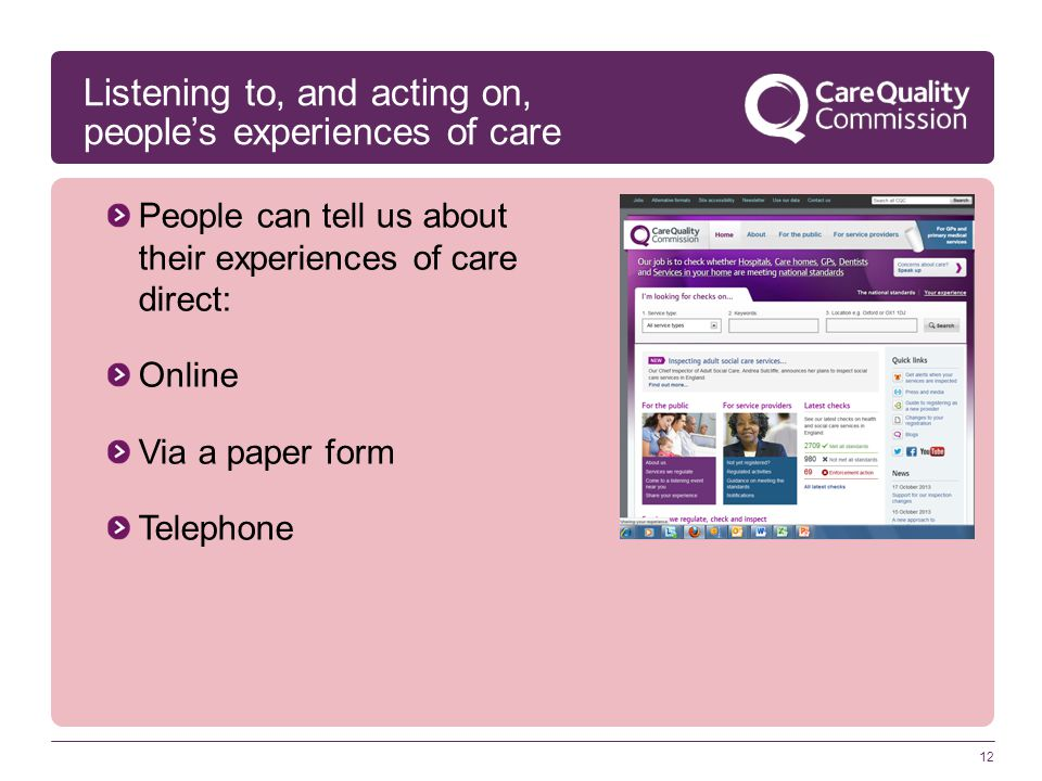 12 Listening to, and acting on, people's experiences of care People can tell us about their experiences of care direct: Online Via a paper form Teleph