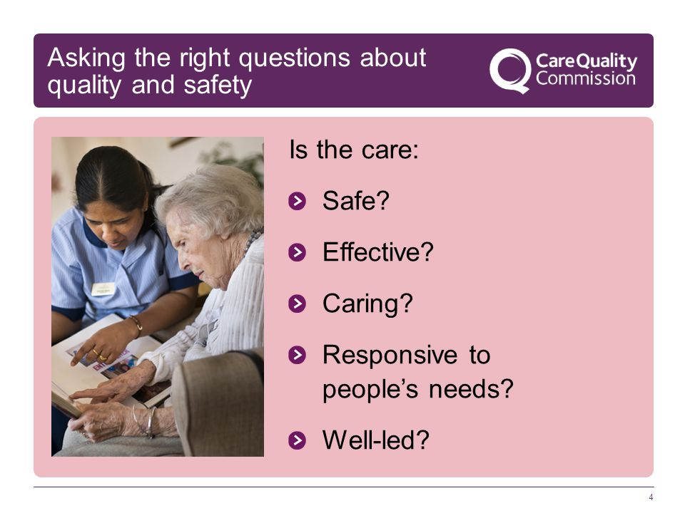 4 Asking the right questions about quality and safety Is the care: Safe? Effective? Caring? Responsive to people's needs? Well-led?