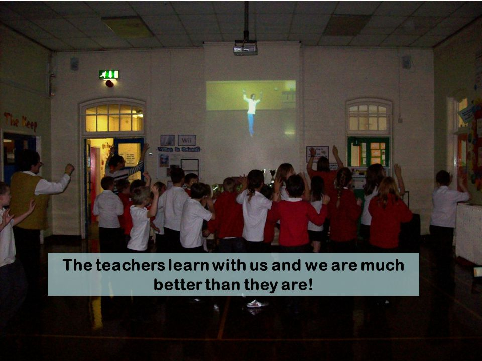 The teachers learn with us and we are much better than they are!