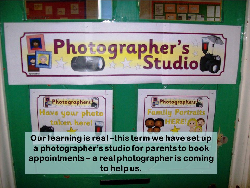 Our learning is real –this term we have set up a photographer's studio for parents to book appointments – a real photographer is coming to help us.