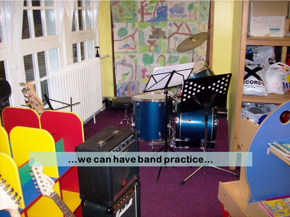 …we can have band practice…