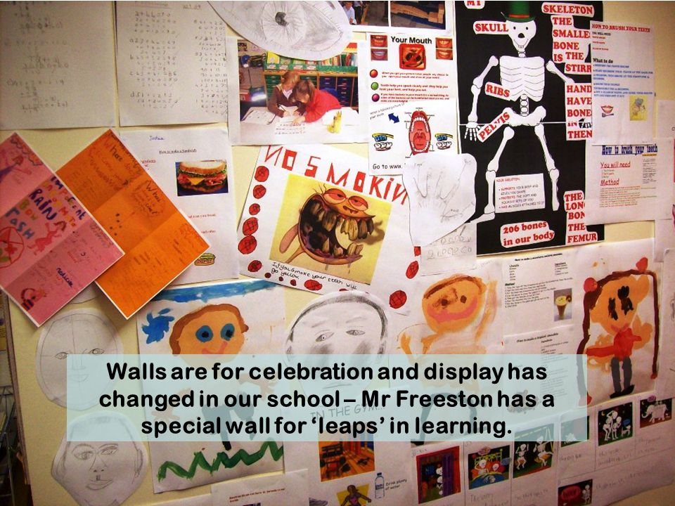 Walls are for celebration and display has changed in our school – Mr Freeston has a special wall for 'leaps' in learning.