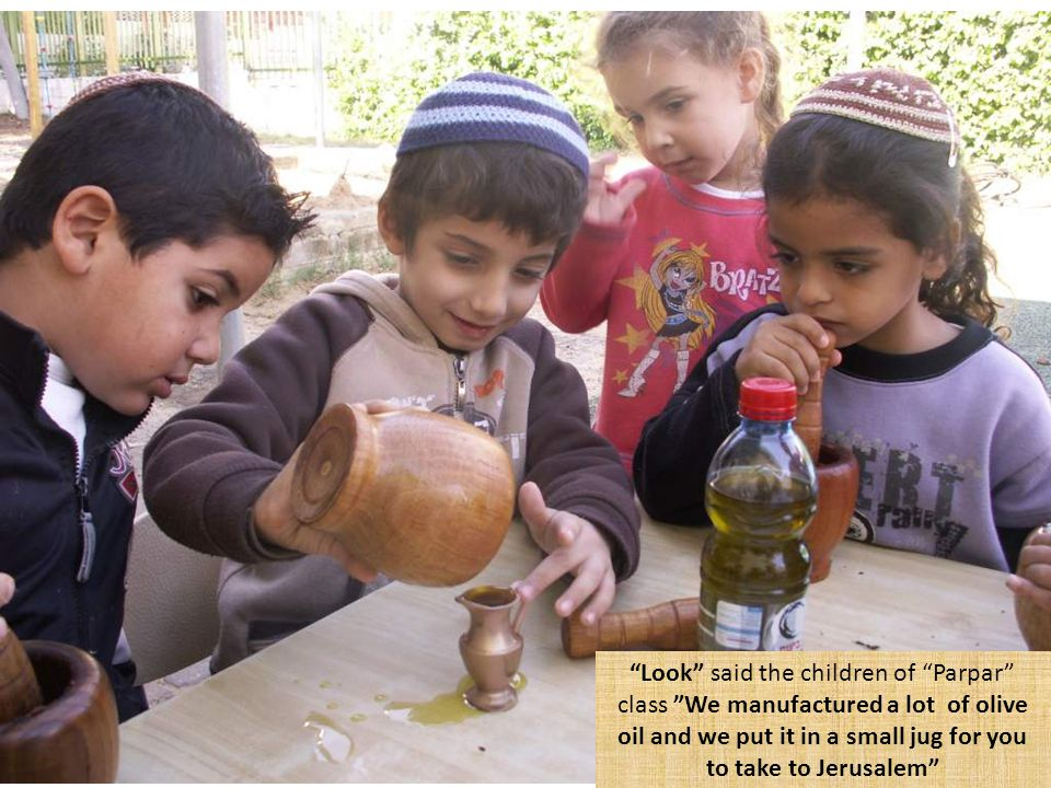 Look said the children of Parpar class We manufactured a lot of olive oil and we put it in a small jug for you to take to Jerusalem
