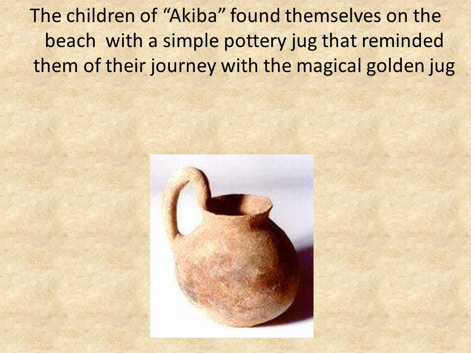 The children of Akiba found themselves on the beach with a simple pottery jug that reminded them of their journey with the magical golden jug