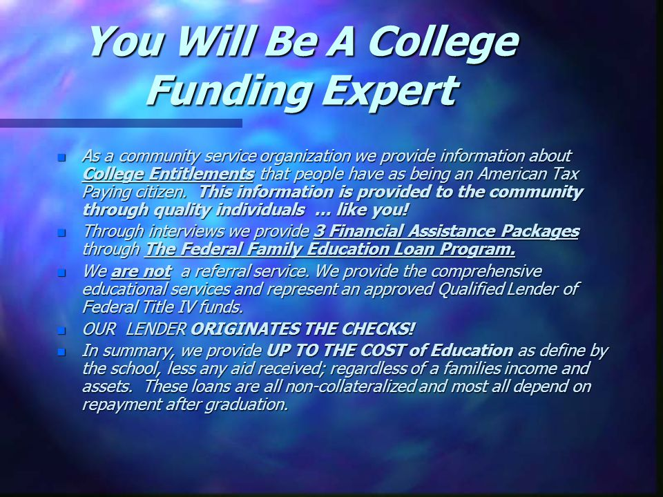 You Will Be A College Funding Expert n As a community service organization we provide information about College Entitlements that people have as being an American Tax Paying citizen.