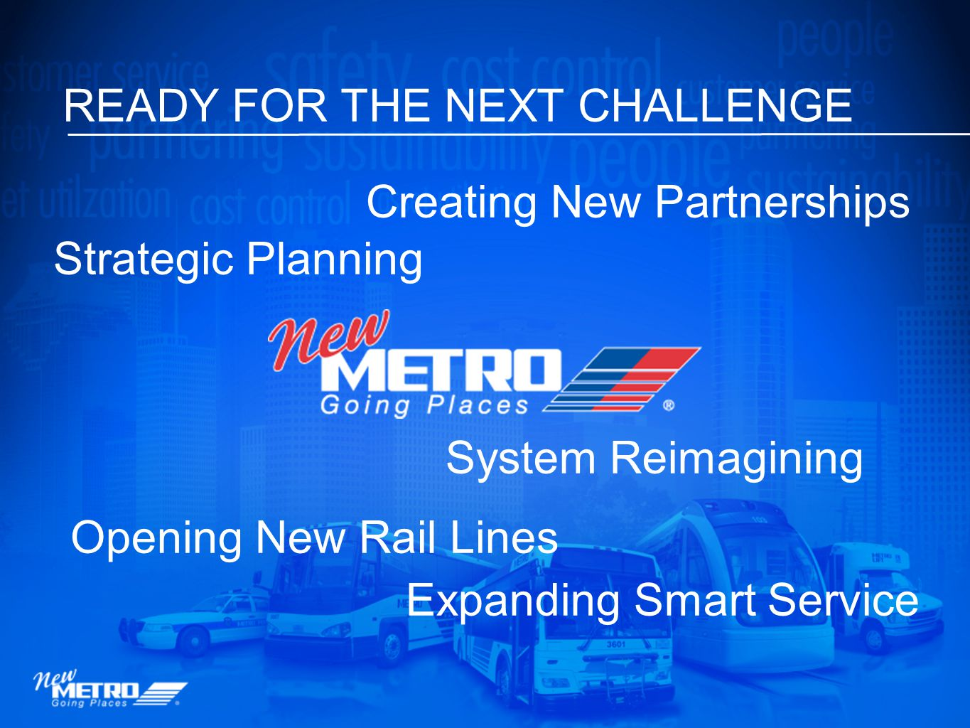 READY FOR THE NEXT CHALLENGE Strategic Planning System Reimagining Opening New Rail Lines Expanding Smart Service Creating New Partnerships