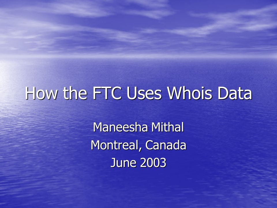 How the FTC Uses Whois Data Maneesha Mithal Montreal, Canada June 2003