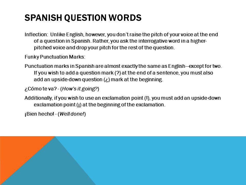SPANISH QUESTION WORDS Inflection: Unlike English, however, you don't raise the pitch of your voice at the end of a question in Spanish. Rather, you a