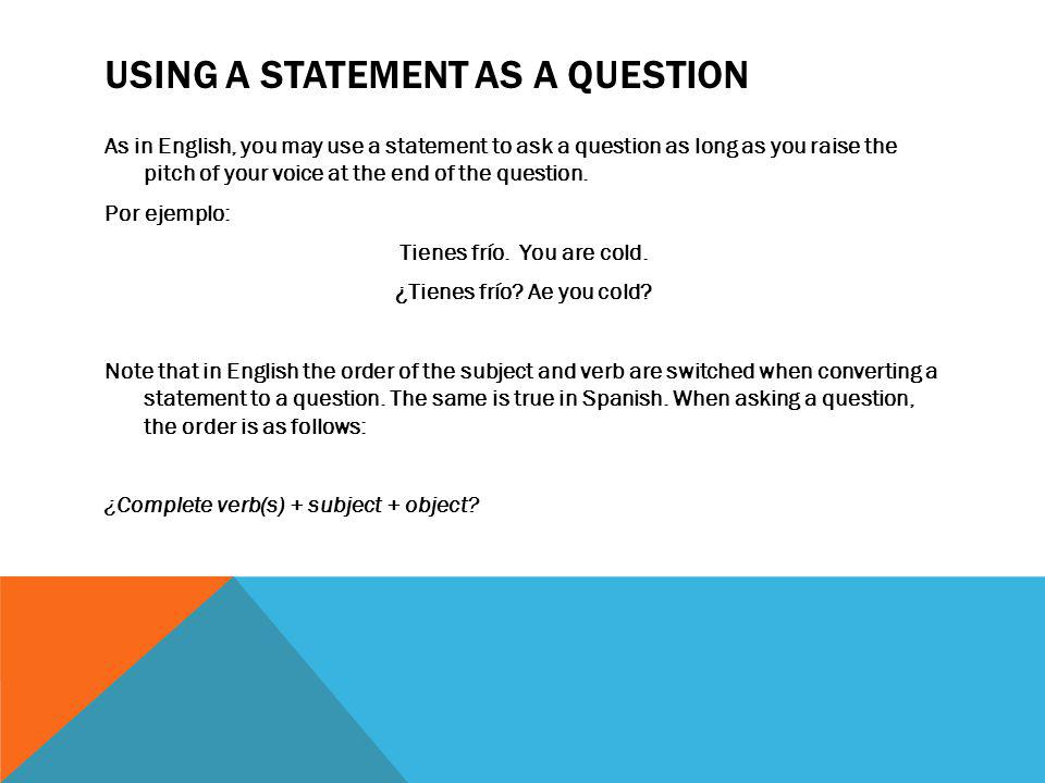 USING A STATEMENT AS A QUESTION As in English, you may use a statement to ask a question as long as you raise the pitch of your voice at the end of th