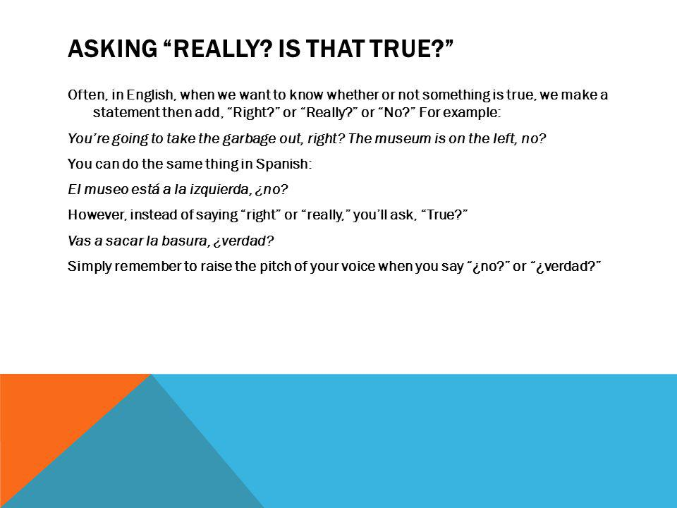 """ASKING """"REALLY? IS THAT TRUE?"""" Often, in English, when we want to know whether or not something is true, we make a statement then add, """"Right?"""" or """"Re"""