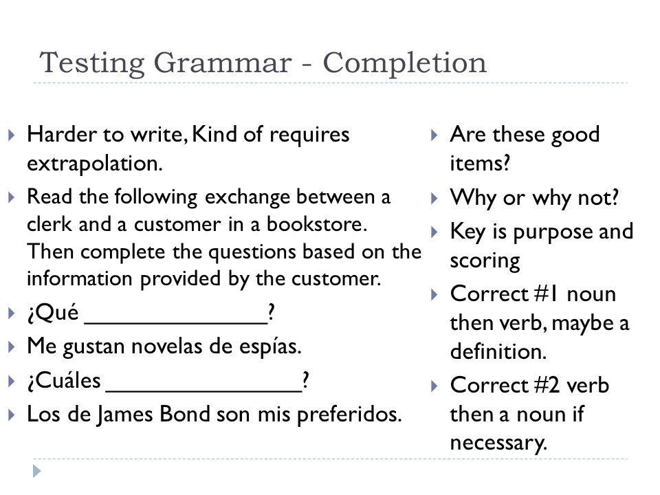 Testing Grammar - Completion  Harder to write, Kind of requires extrapolation.