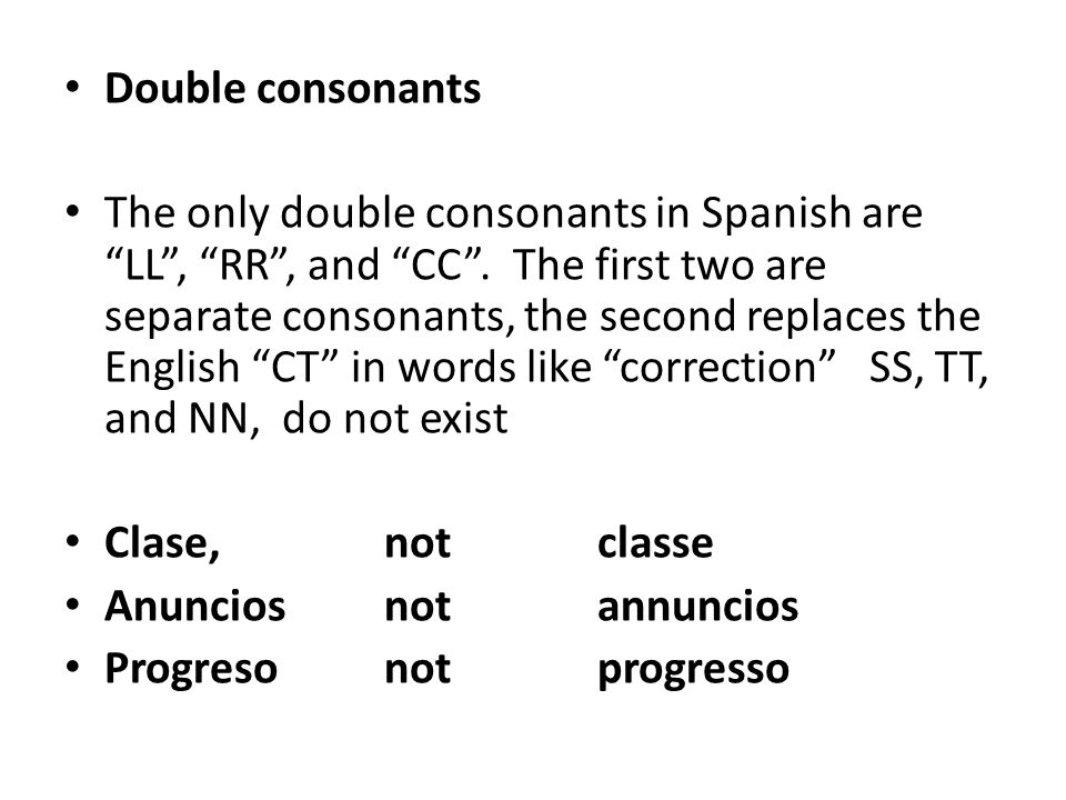 "Double consonants The only double consonants in Spanish are ""LL"", ""RR"", and ""CC"". The first two are separate consonants, the second replaces the Engli"