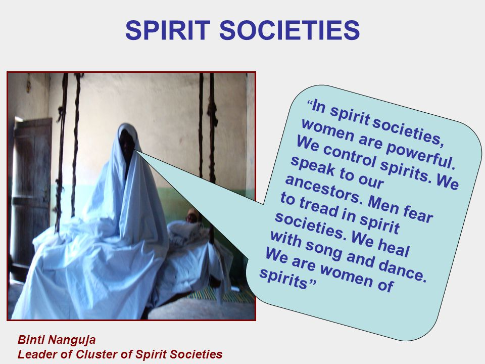 SPIRIT SOCIETIES Binti Nanguja Leader of Cluster of Spirit Societies In spirit societies, women are powerful.