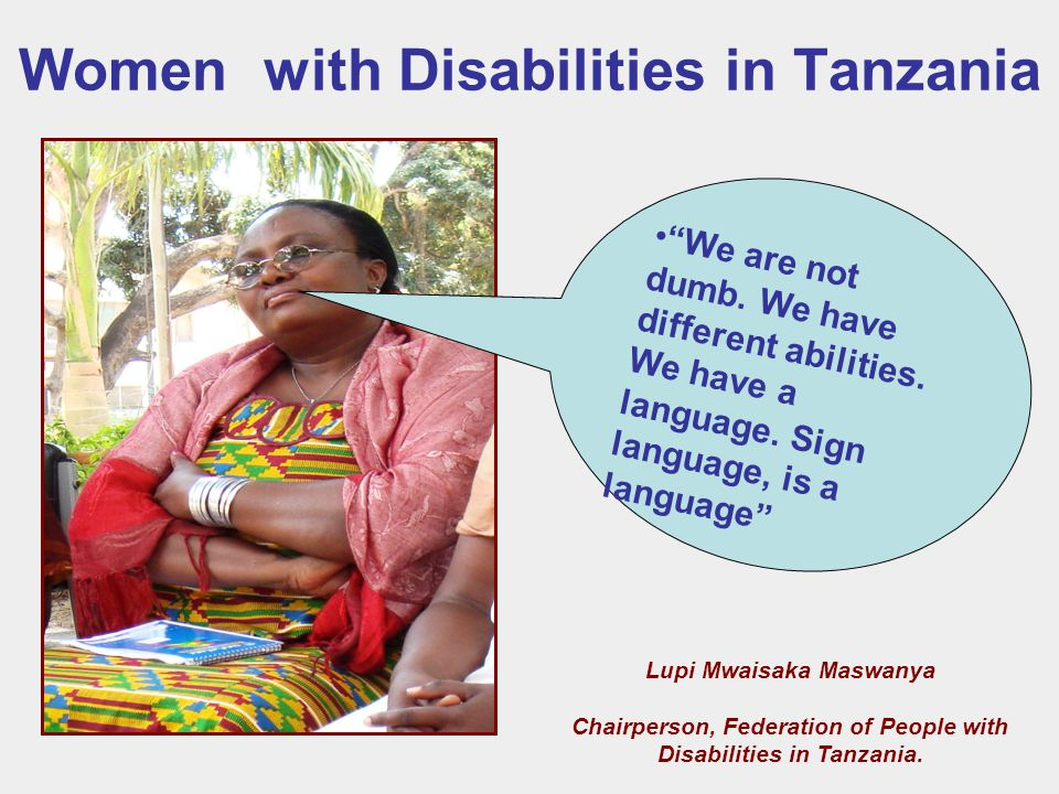 Women with Disabilities in Tanzania Lupi Mwaisaka Maswanya Chairperson, Federation of People with Disabilities in Tanzania.