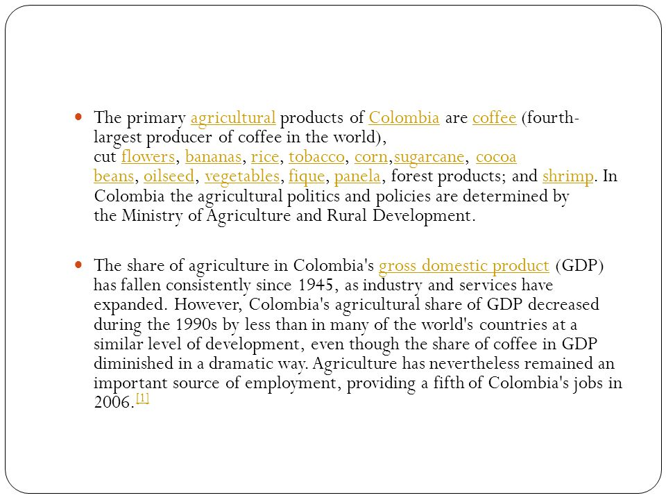 The primary agricultural products of Colombia are coffee (fourth- largest producer of coffee in the world), cut flowers, bananas, rice, tobacco, corn,sugarcane, cocoa beans, oilseed, vegetables, fique, panela, forest products; and shrimp.