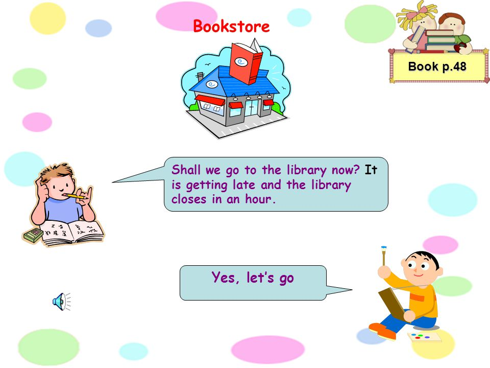 Book p.48 Shall we go to the library now.It is getting late and the library closes in an hour.