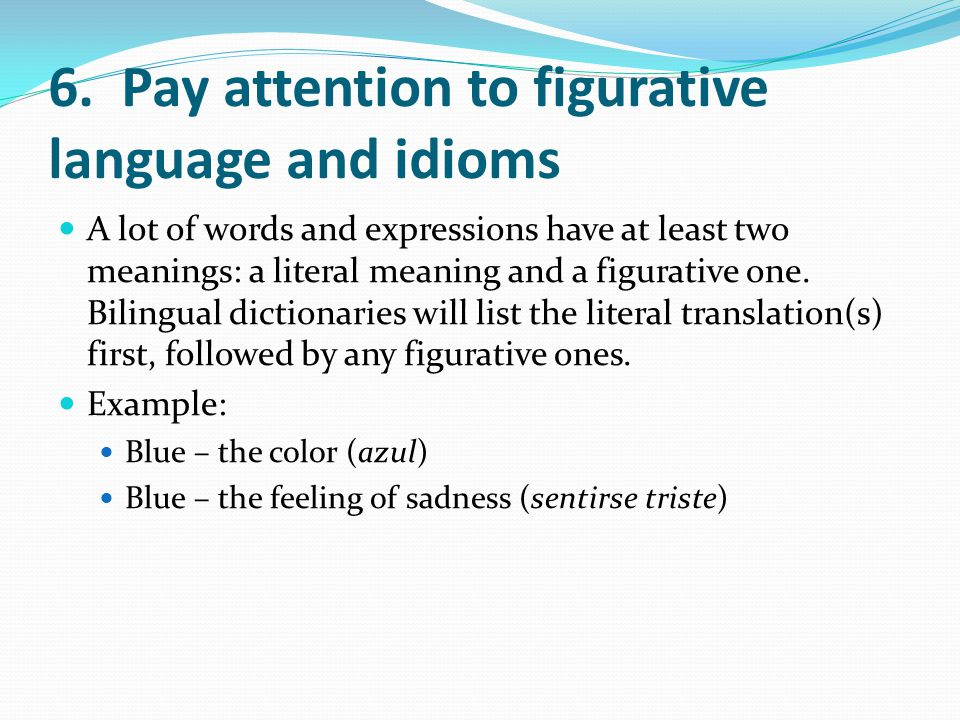 6. Pay attention to figurative language and idioms A lot of words and expressions have at least two meanings: a literal meaning and a figurative one.