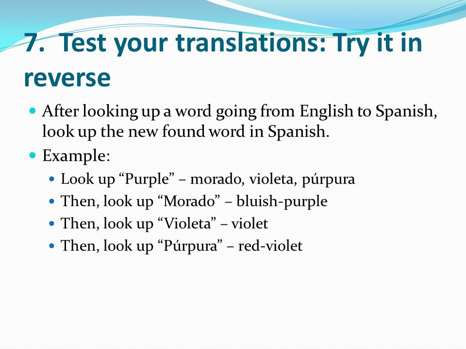 7. Test your translations: Try it in reverse After looking up a word going from English to Spanish, look up the new found word in Spanish. Example: Lo