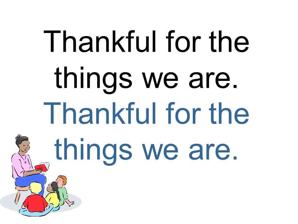 Thankful for the things we are.