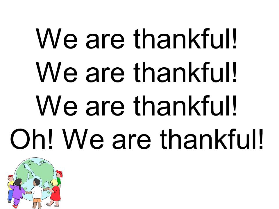 Oh! Thankful for the things we have. Thankful for the things we have.