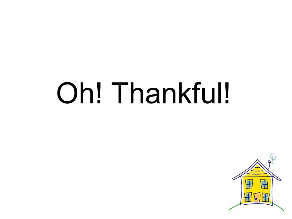 Oh! Thankful for the things we'll be. Thankful for the things we'll be.