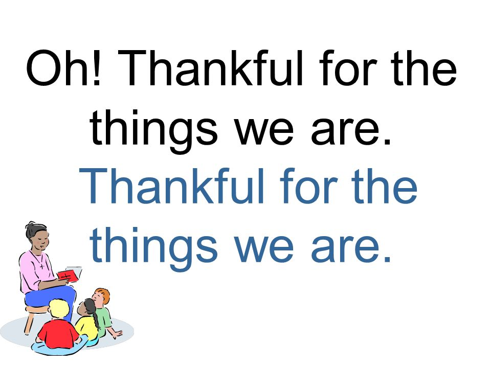 Oh! Thankful for the things we are. Thankful for the things we are.