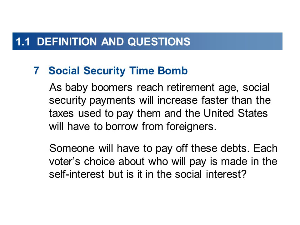1.1 DEFINITION AND QUESTIONS 7Social Security Time Bomb As baby boomers reach retirement age, social security payments will increase faster than the taxes used to pay them and the United States will have to borrow from foreigners.