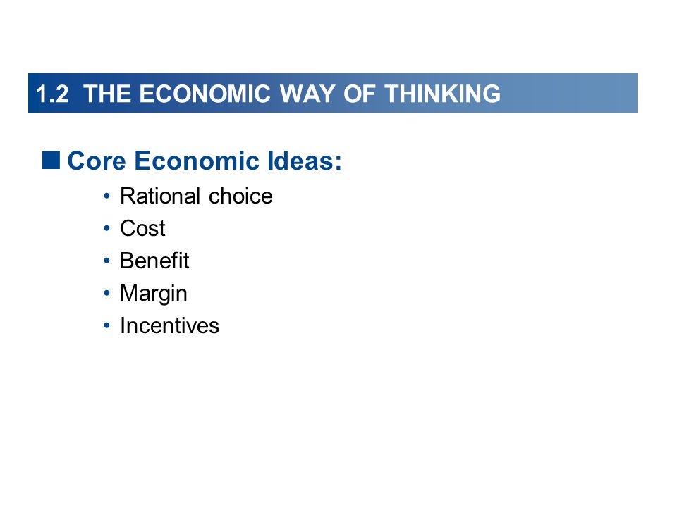 1.2 THE ECONOMIC WAY OF THINKING  Core Economic Ideas: Rational choice Cost Benefit Margin Incentives