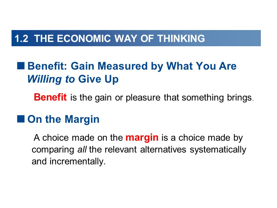 1.2 THE ECONOMIC WAY OF THINKING  Benefit: Gain Measured by What You Are Willing to Give Up Benefit is the gain or pleasure that something brings.
