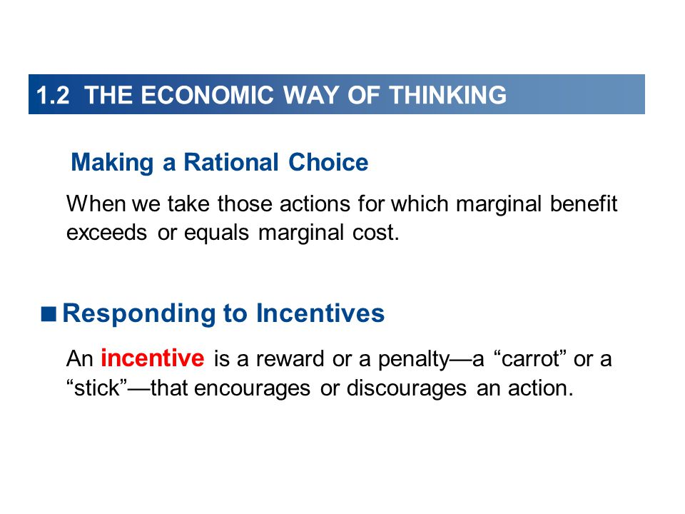 1.2 THE ECONOMIC WAY OF THINKING Making a Rational Choice When we take those actions for which marginal benefit exceeds or equals marginal cost.