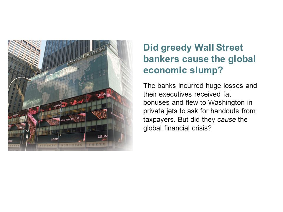 1 Did greedy Wall Street bankers cause the global economic slump.