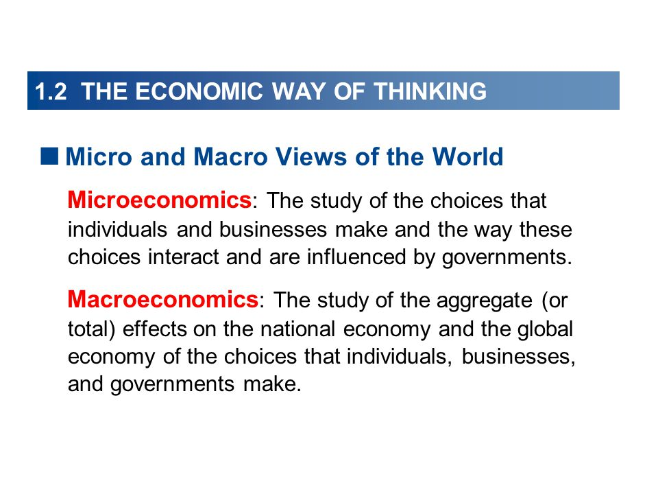 1.2 THE ECONOMIC WAY OF THINKING  Micro and Macro Views of the World Microeconomics : The study of the choices that individuals and businesses make and the way these choices interact and are influenced by governments.