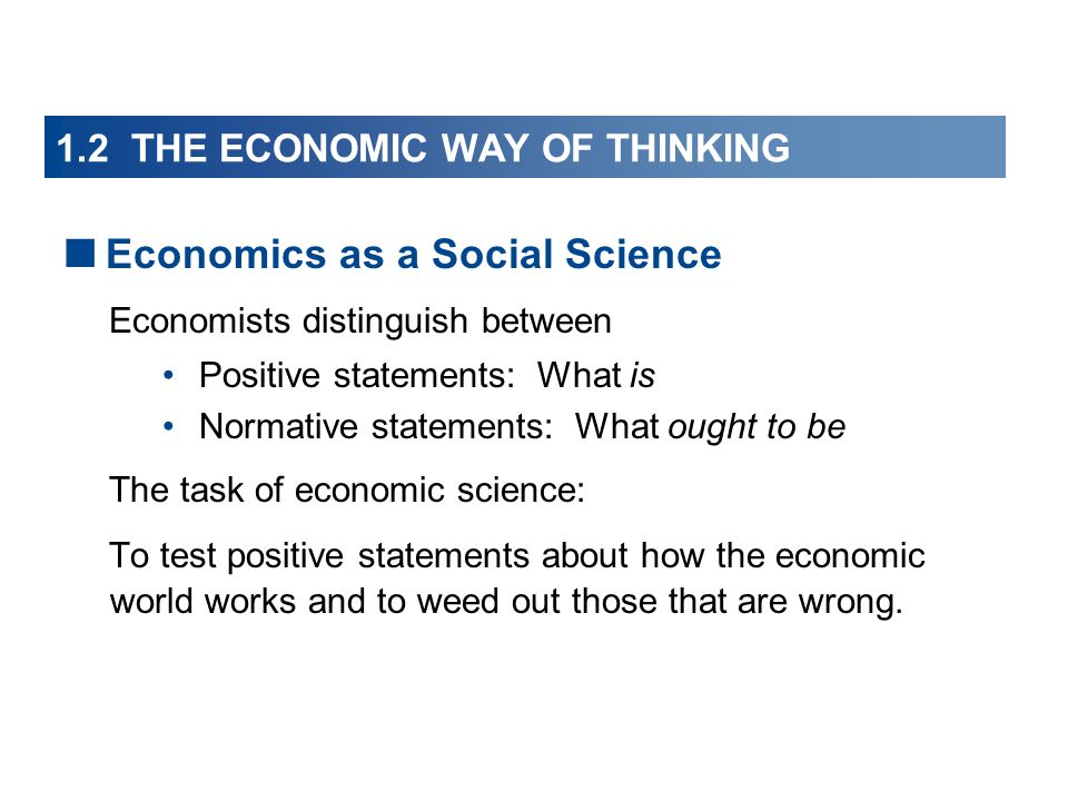 1.2 THE ECONOMIC WAY OF THINKING  Economics as a Social Science Economists distinguish between Positive statements: What is Normative statements: What ought to be The task of economic science: To test positive statements about how the economic world works and to weed out those that are wrong.