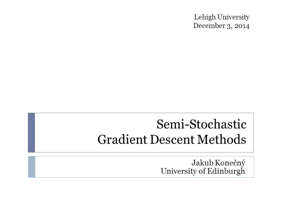 Semi-Stochastic Gradient Descent Methods Jakub Konečný University of Edinburgh Lehigh University December 3, 2014