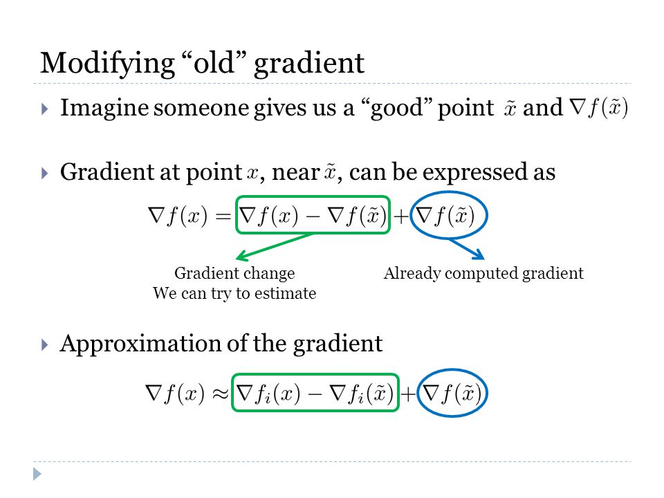 Modifying old gradient  Imagine someone gives us a good point and  Gradient at point, near, can be expressed as  Approximation of the gradient Already computed gradientGradient change We can try to estimate