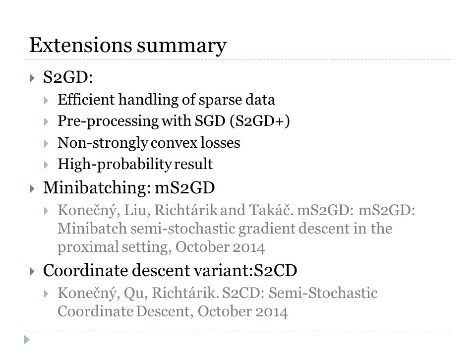 Extensions summary  S2GD:  Efficient handling of sparse data  Pre-processing with SGD (S2GD+)  Non-strongly convex losses  High-probability result  Minibatching: mS2GD  Konečný, Liu, Richtárik and Takáč.