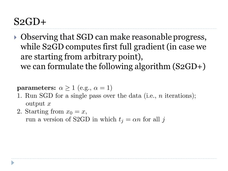 S2GD+  Observing that SGD can make reasonable progress, while S2GD computes first full gradient (in case we are starting from arbitrary point), we can formulate the following algorithm (S2GD+)