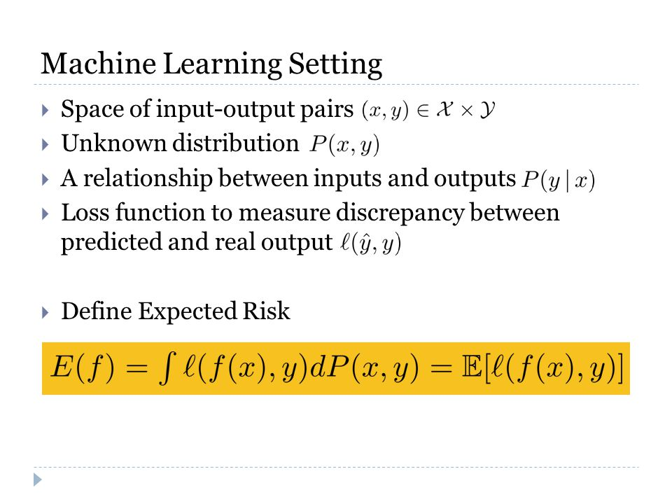 Machine Learning Setting  Space of input-output pairs  Unknown distribution  A relationship between inputs and outputs  Loss function to measure discrepancy between predicted and real output  Define Expected Risk