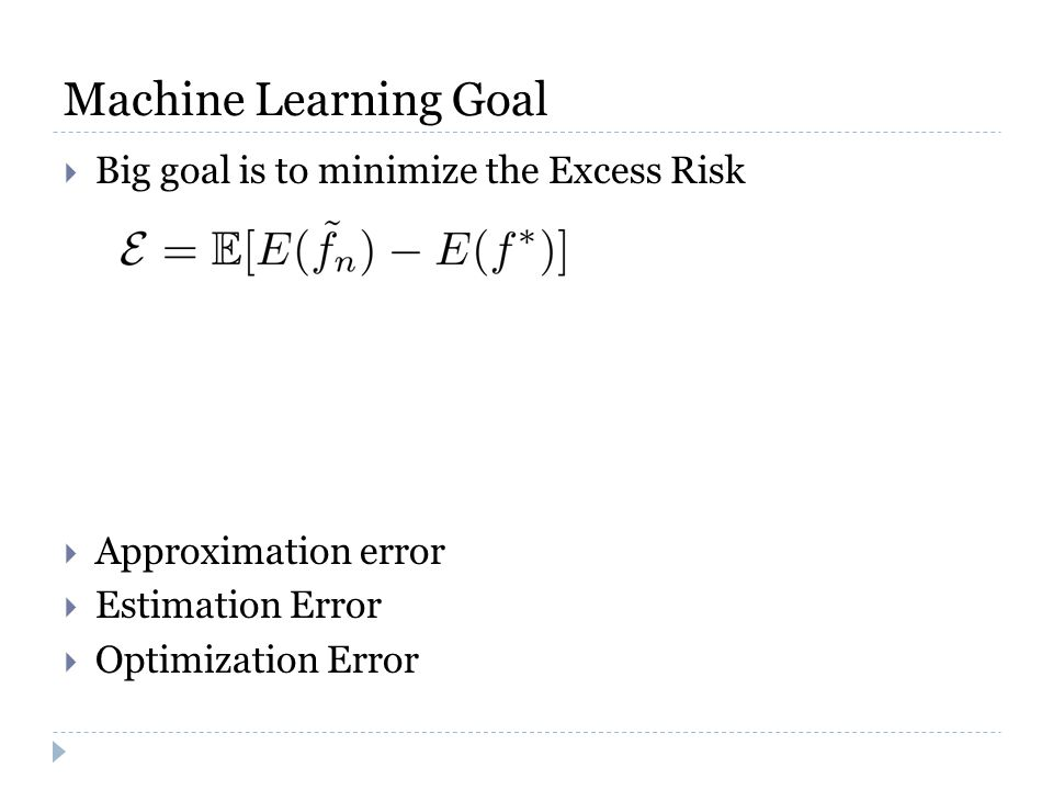 Machine Learning Goal  Big goal is to minimize the Excess Risk  Approximation error  Estimation Error  Optimization Error